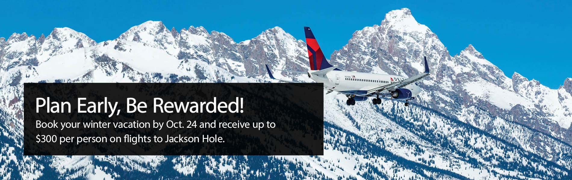 Plan Early, Be Rewarded. Book your winter vacation by Oct. 24 and receive up to $300 per person on flights to Jackson Hole.