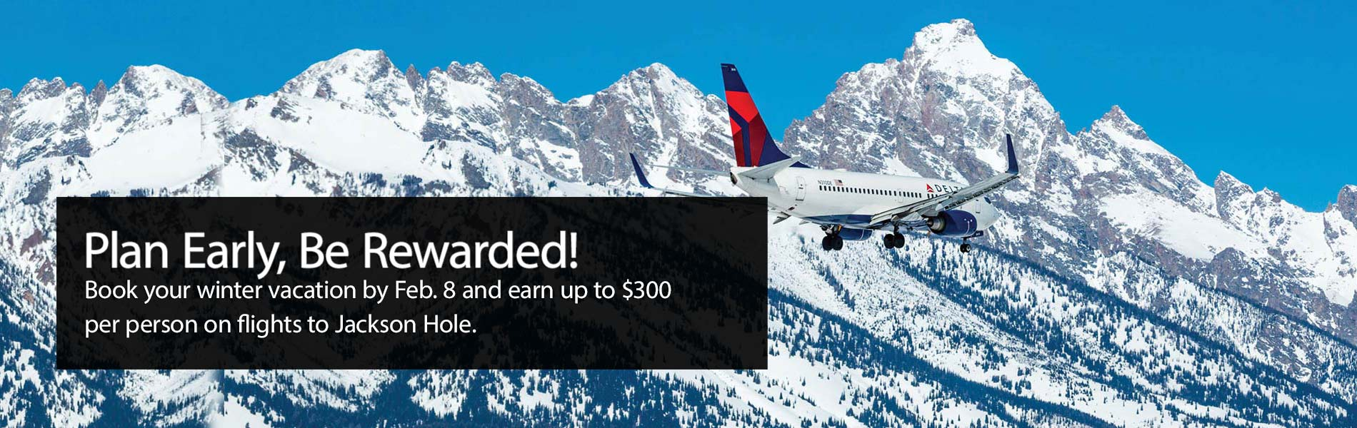 Plan Early, Be Rewarded. Book your winter vacation by Feb. 8 and earn up to 300 dollars per person on your flights to Jackson Hole.