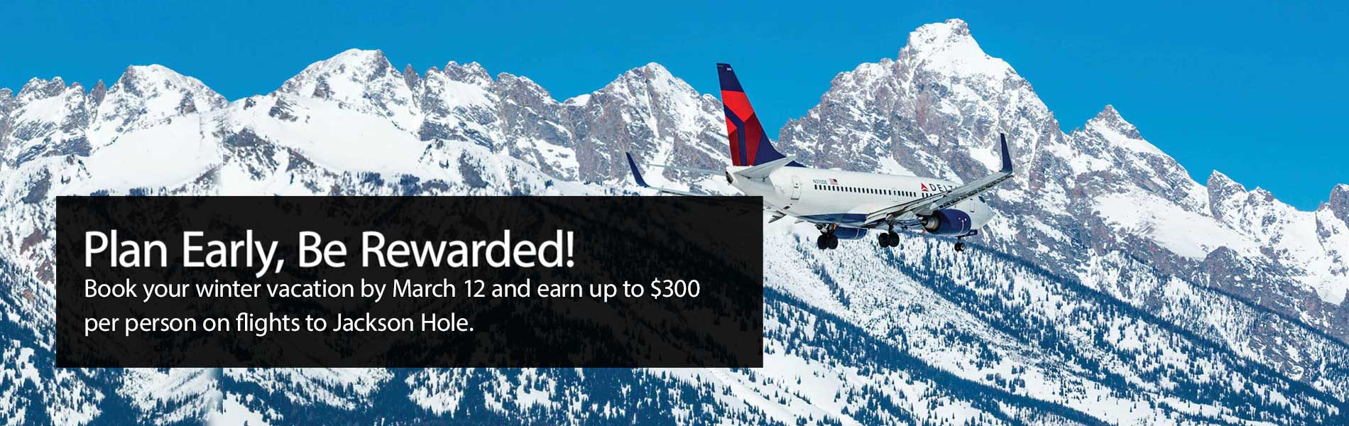 Plan Early, Be Rewarded. Book your winter vacation by March 12 and earn up to $300 per person on flights to Jackson Hole.